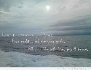 learn-to-overcome-your-fears-face-reality-achieve-your-goals-fill-your-life-with-love-joy-peace