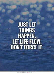 just-let-things-happen-let-life-flow-dont-force-it-quote-1